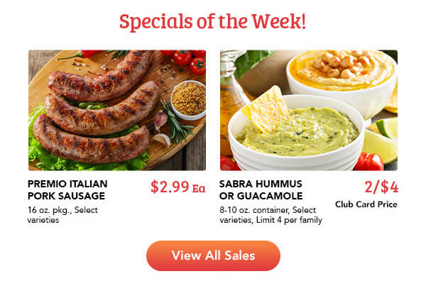 Specials of the week. Sausages on a cutting board with garnish and a grain. Tomato, garlic, and rosemary in the background. Premio Italian Pork Sausage. 16 oz. pkg., Select Varieties. $2.99 each. A bowl of guacamole with a chip in it, and a bowl of hummus. Sabra Hummus or Guacamole, 8-10 oz. container, Select varieties, Limit 4 per family. 2/4$ Club Card Price View all sales.